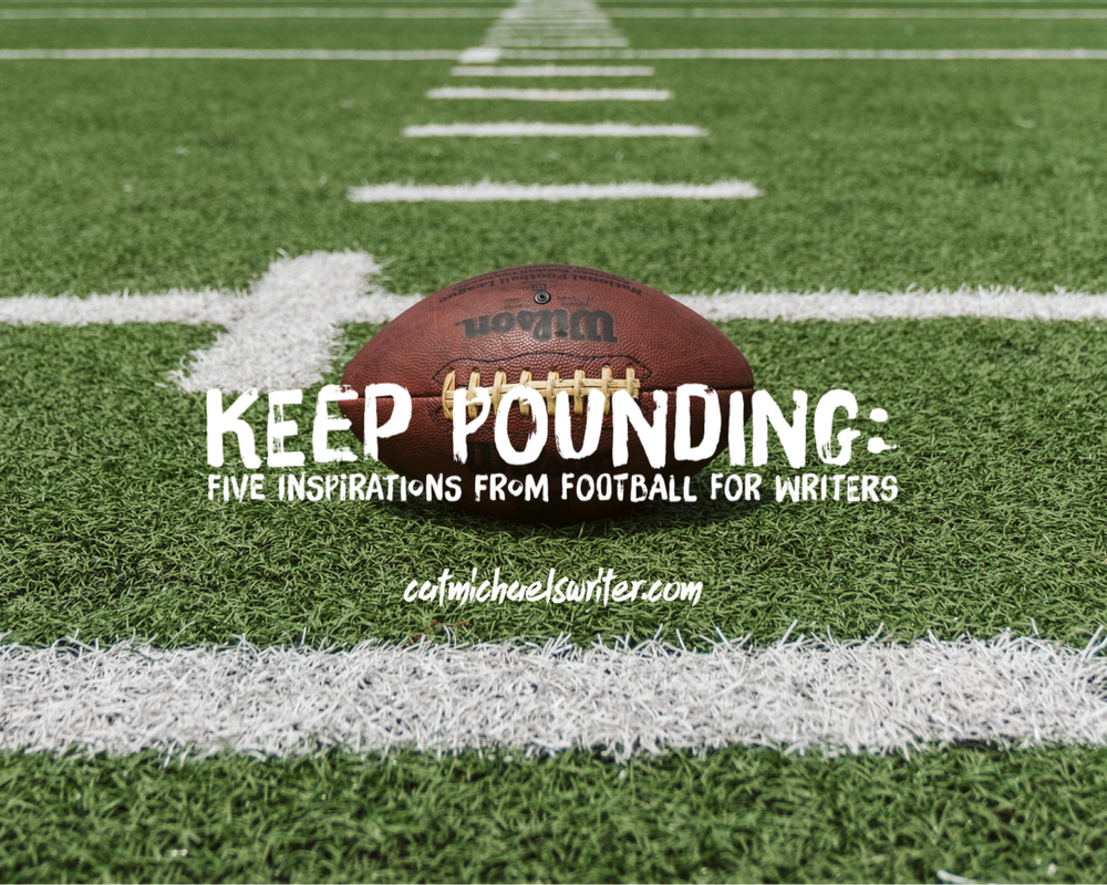 Keep Pounding: Five Things I Learned About Writing From Football – catmichaelswriter.com